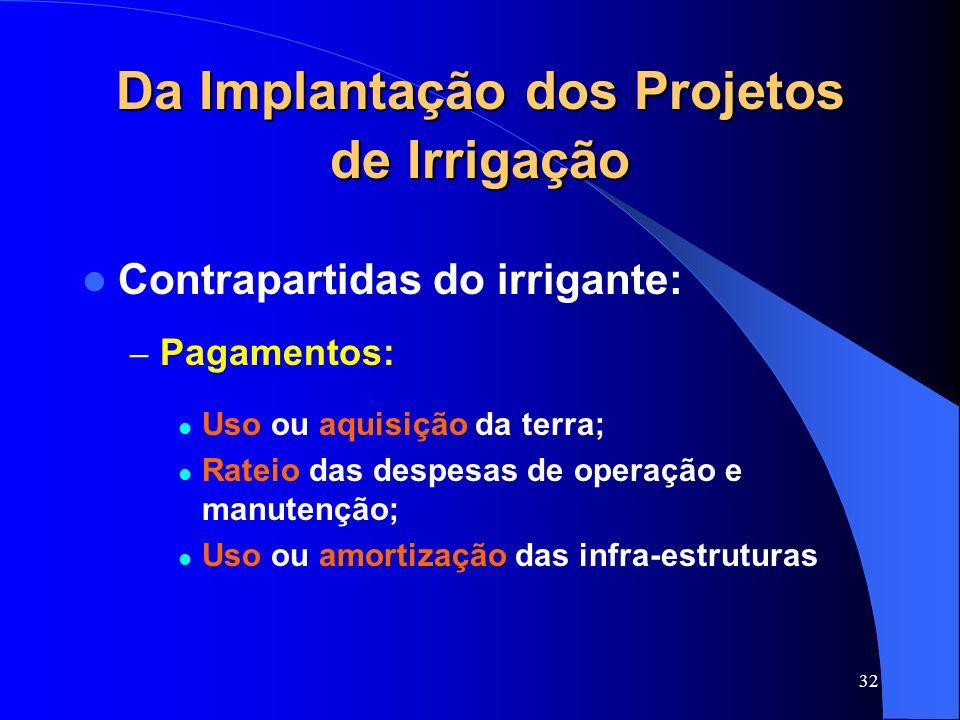 32 Da Implantação dos Projetos de Irrigação Contrapartidas do irrigante: – Pagamentos: Uso ou aquisição da terra; Rateio das despesas de operação e ma