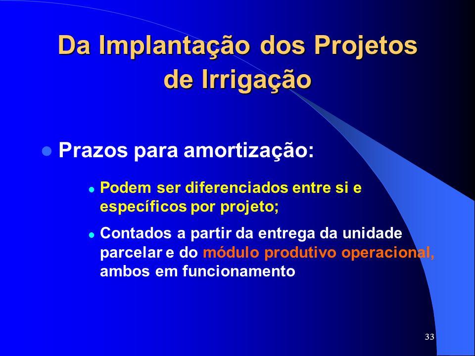 33 Da Implantação dos Projetos de Irrigação Prazos para amortização: Podem ser diferenciados entre si e específicos por projeto; Contados a partir da