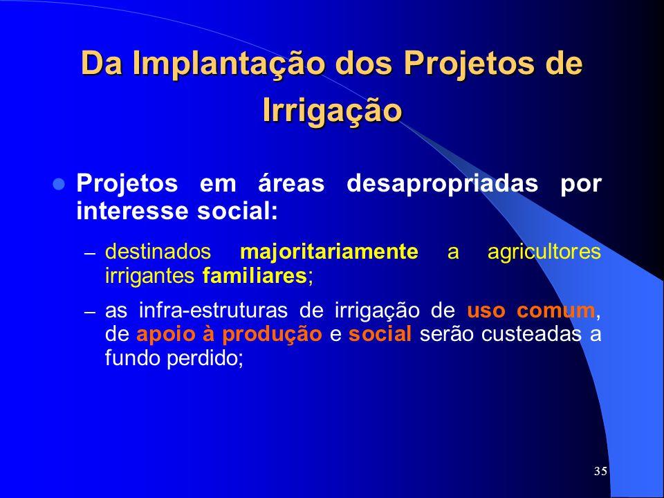 35 Da Implantação dos Projetos de Irrigação Projetos em áreas desapropriadas por interesse social: – destinados majoritariamente a agricultores irriga
