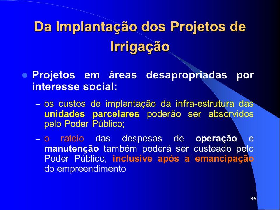 36 Da Implantação dos Projetos de Irrigação Projetos em áreas desapropriadas por interesse social: – os custos de implantação da infra-estrutura das u