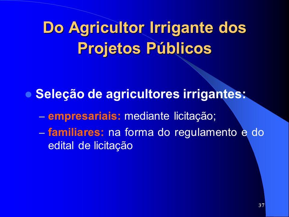 37 Do Agricultor Irrigante dos Projetos Públicos Seleção de agricultores irrigantes: – empresariais: mediante licitação; – familiares: na forma do reg