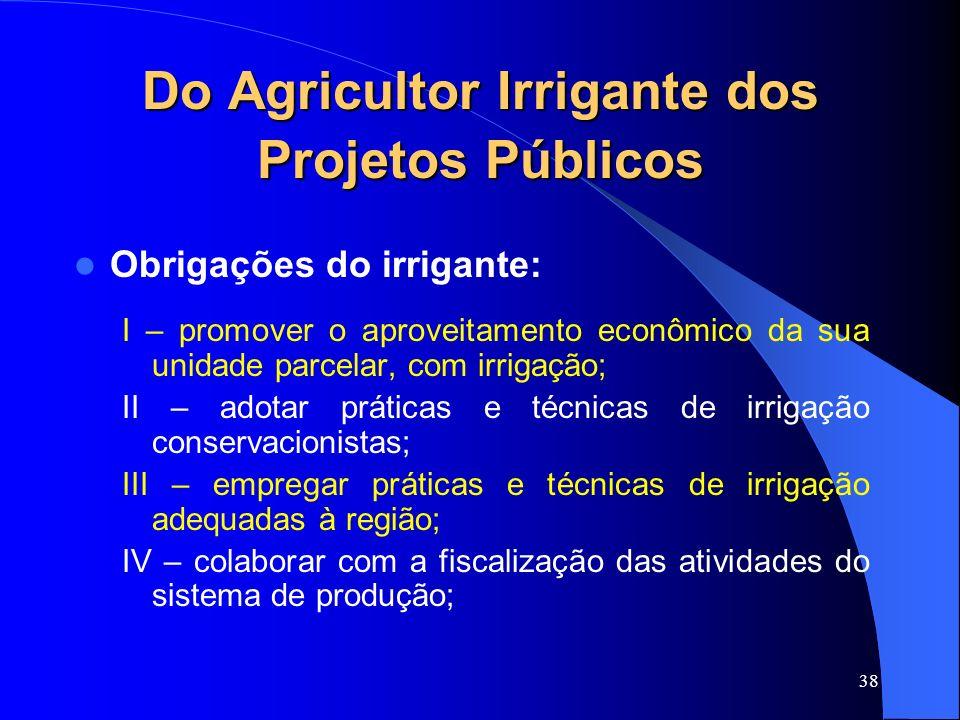 38 Do Agricultor Irrigante dos Projetos Públicos Obrigações do irrigante: I – promover o aproveitamento econômico da sua unidade parcelar, com irrigaç