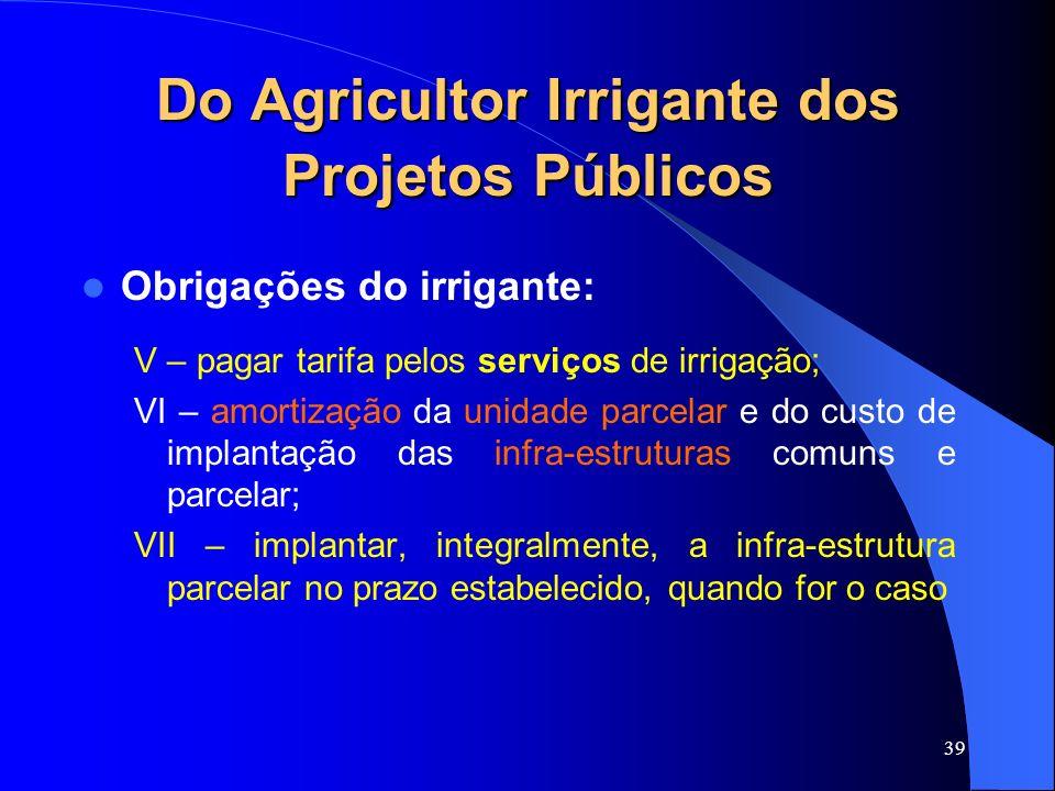 39 Do Agricultor Irrigante dos Projetos Públicos Obrigações do irrigante: V – pagar tarifa pelos serviços de irrigação; VI – amortização da unidade pa