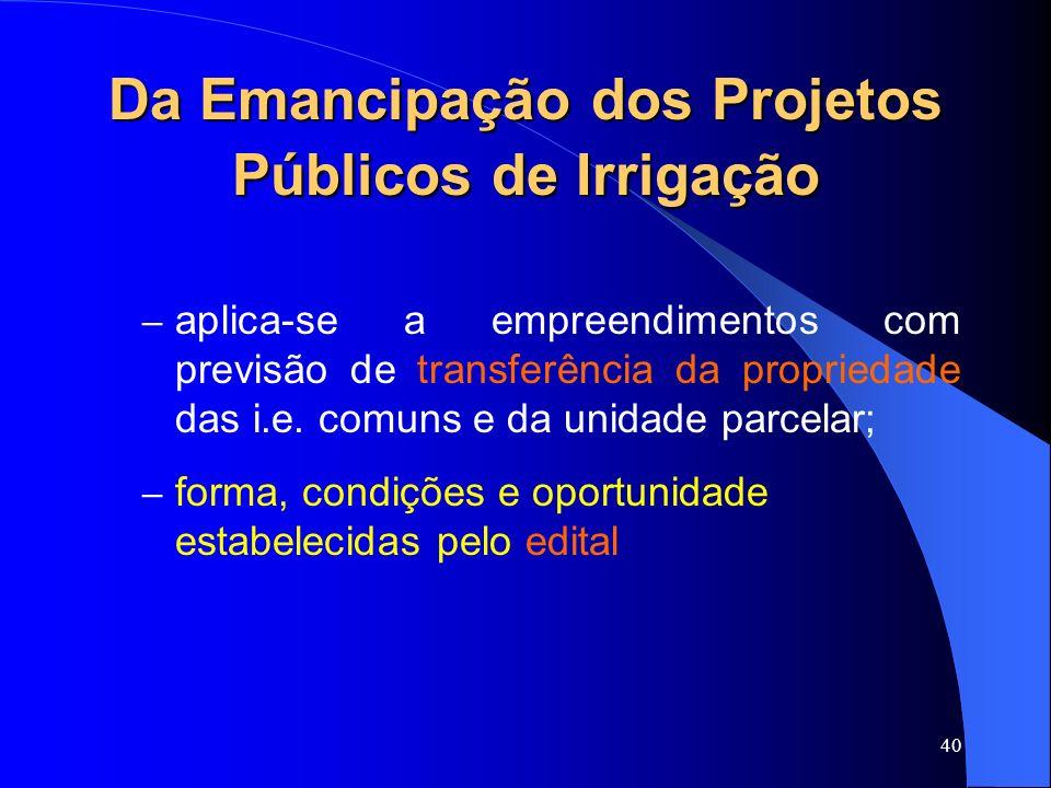 40 Da Emancipação dos Projetos Públicos de Irrigação – aplica-se a empreendimentos com previsão de transferência da propriedade das i.e. comuns e da u