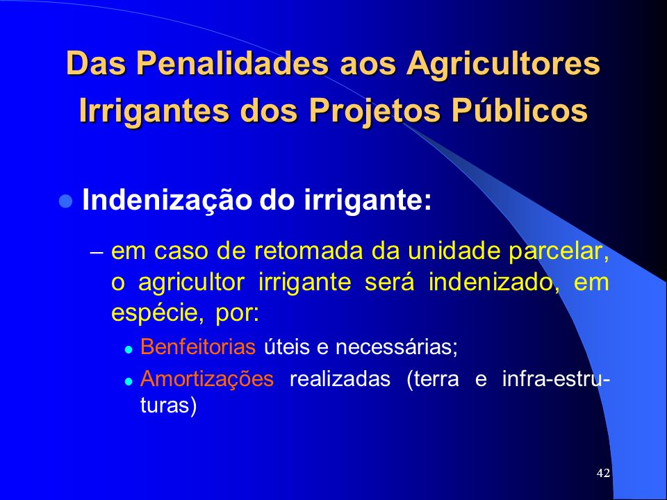 42 Das Penalidades aos Agricultores Irrigantes dos Projetos Públicos Indenização do irrigante: – em caso de retomada da unidade parcelar, o agricultor