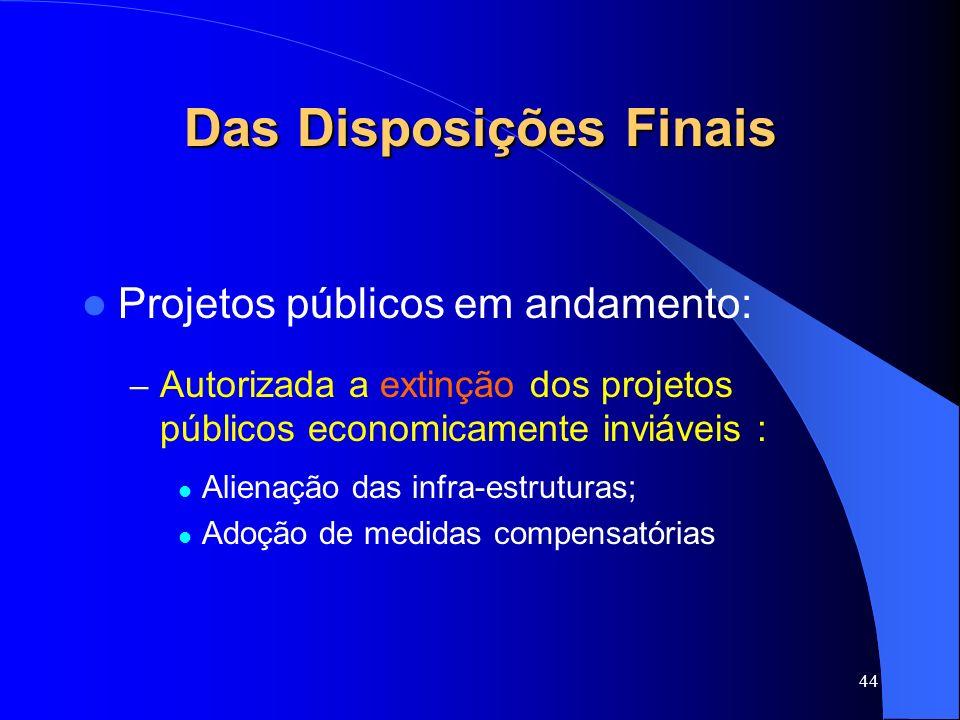 44 Das Disposições Finais Projetos públicos em andamento: – Autorizada a extinção dos projetos públicos economicamente inviáveis : Alienação das infra
