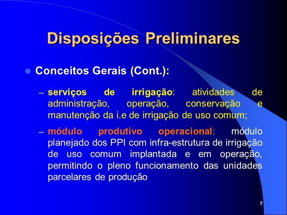 5 Disposições Preliminares Conceitos Gerais (Cont.): – serviços de irrigação: atividades de administração, operação, conservação e manutenção da i.e d