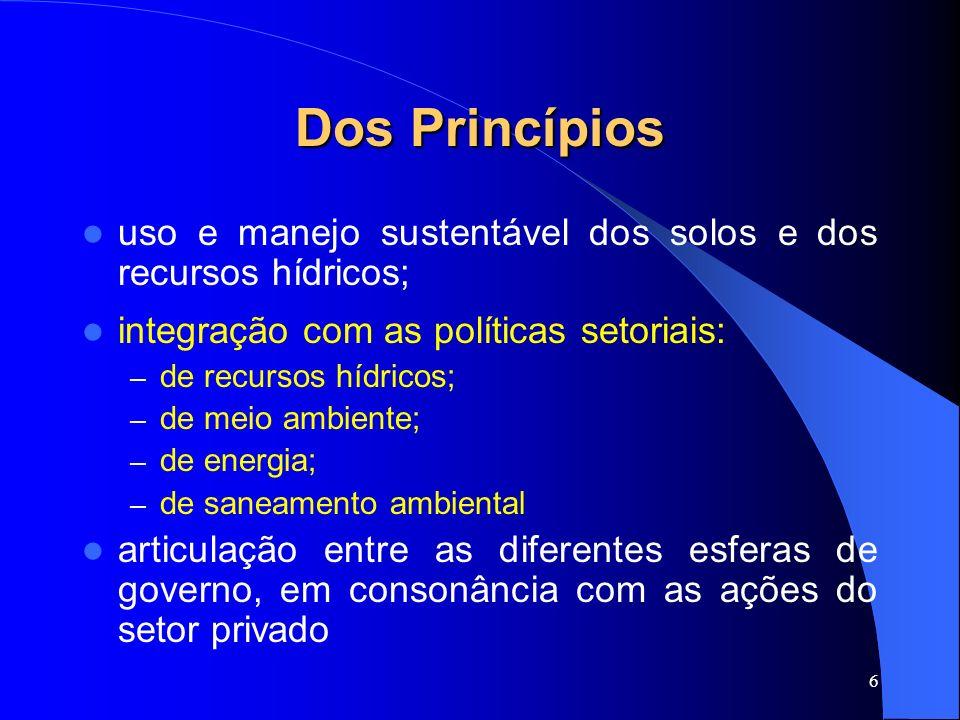6 Dos Princípios uso e manejo sustentável dos solos e dos recursos hídricos; integração com as políticas setoriais: – de recursos hídricos; – de meio