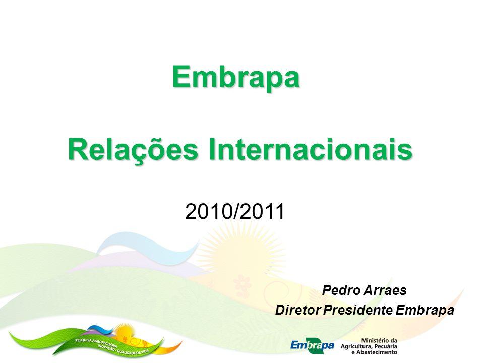 Embrapa Relações Internacionais 2010/2011 Pedro Arraes Diretor Presidente Embrapa