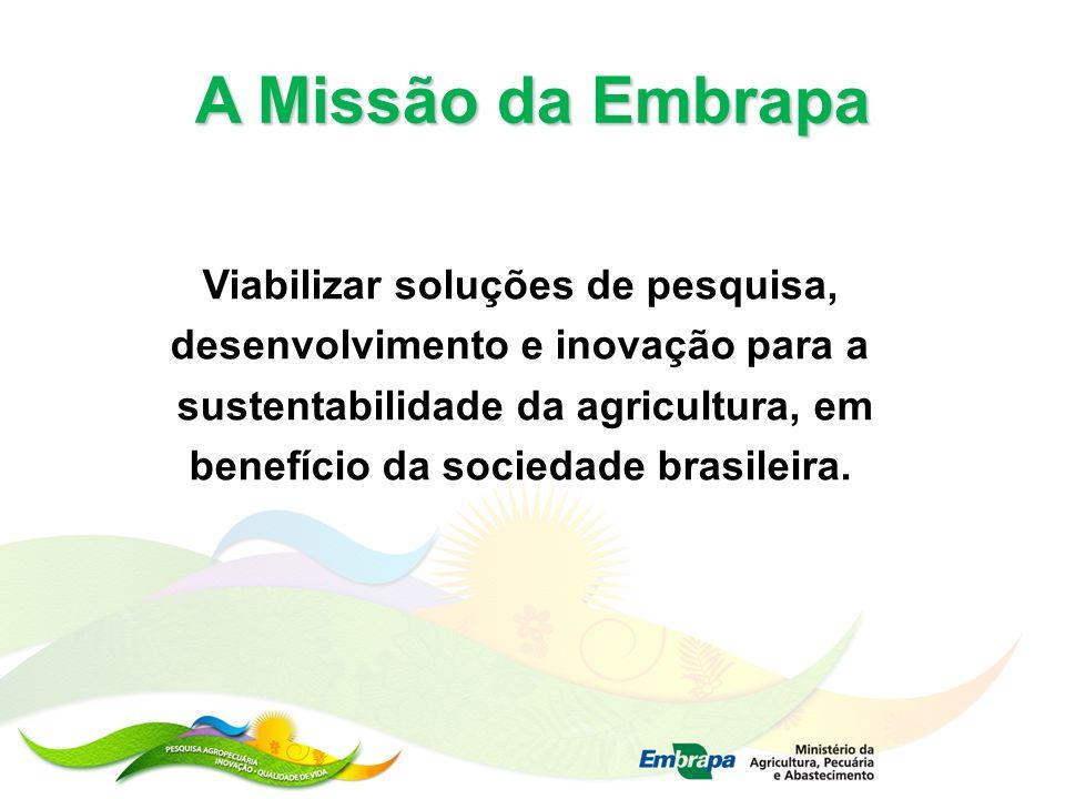 A Missão da Embrapa Viabilizar soluções de pesquisa, desenvolvimento e inovação para a sustentabilidade da agricultura, em benefício da sociedade bras