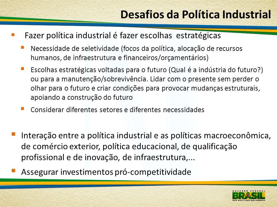 Desafios da Política Industrial Fazer política industrial é fazer escolhas estratégicas Necessidade de seletividade (focos da política, alocação de re