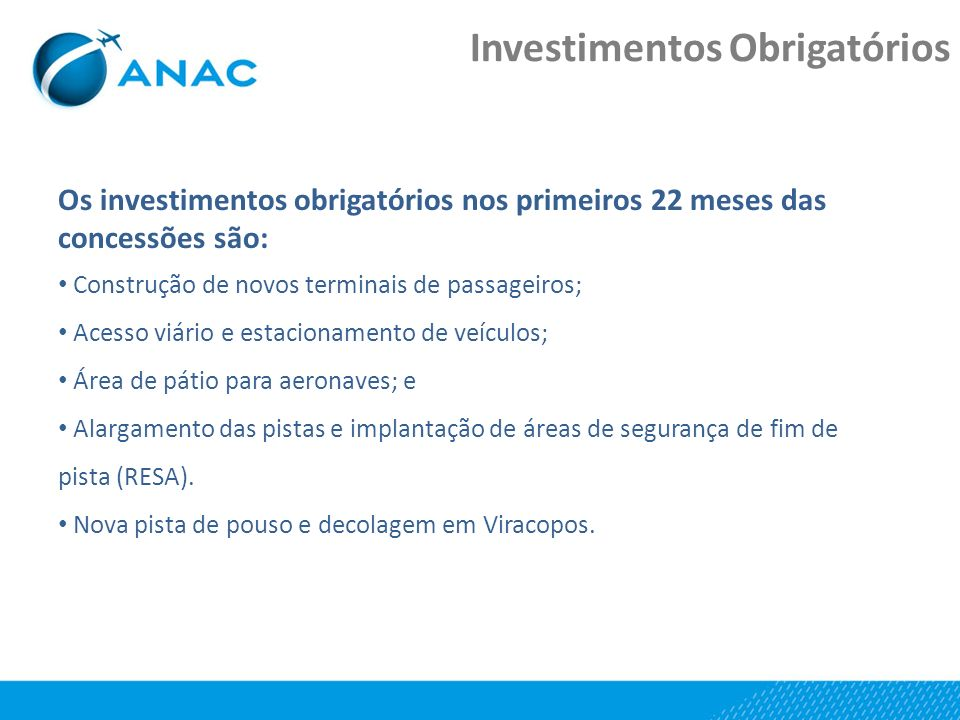 Investimentos Obrigatórios Os investimentos obrigatórios nos primeiros 22 meses das concessões são: Construção de novos terminais de passageiros; Acesso viário e estacionamento de veículos; Área de pátio para aeronaves; e Alargamento das pistas e implantação de áreas de segurança de fim de pista (RESA).