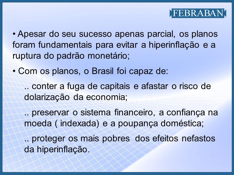 Apesar do seu sucesso apenas parcial, os planos foram fundamentais para evitar a hiperinflação e a ruptura do padrão monetário; Com os planos, o Brasi