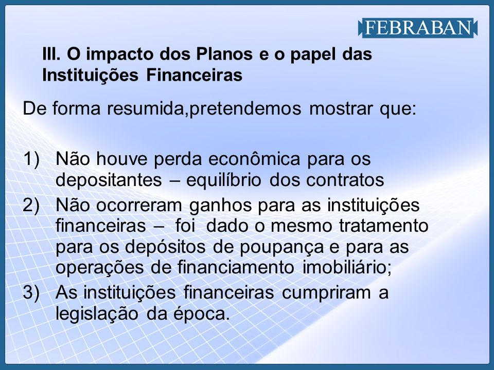 III. O impacto dos Planos e o papel das Instituições Financeiras De forma resumida,pretendemos mostrar que: 1)Não houve perda econômica para os deposi