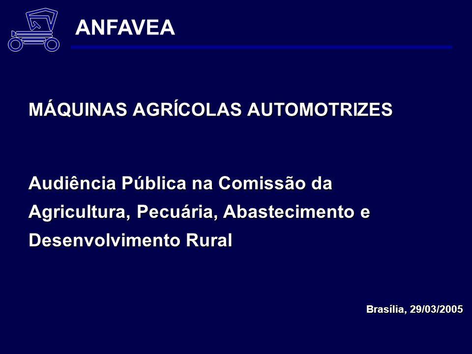 Audiência Pública na Comissão da Agricultura, Pecuária, Abastecimento e Desenvolvimento Rural Brasília, 29/03/2005 ANFAVEA MÁQUINAS AGRÍCOLAS AUTOMOTRIZES