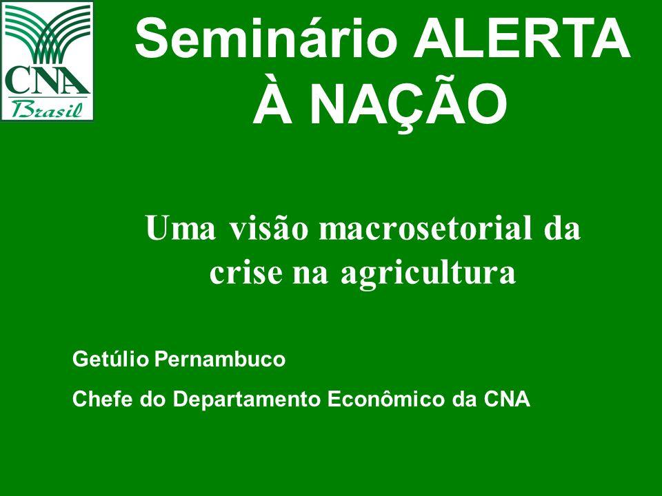 Uma visão macrosetorial da crise na agricultura Getúlio Pernambuco Chefe do Departamento Econômico da CNA Seminário ALERTA À NAÇÃO