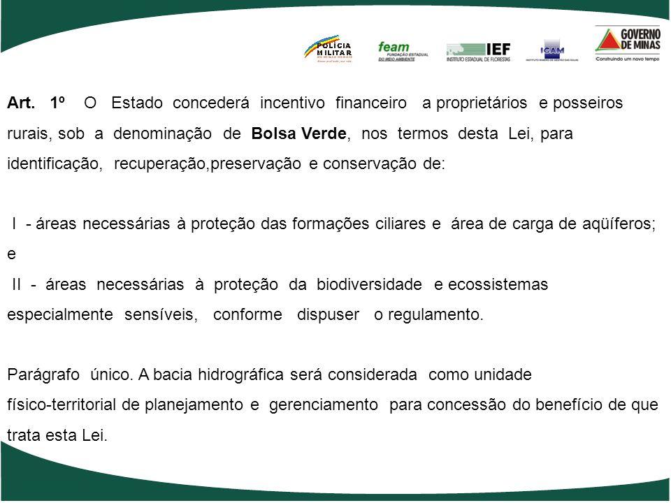 Lei nº 17.727 de 13 agosto de 2008 Dispõe sobre a concessão de incentivo financeiro a proprietários e posseiros rurais, sob a denominação de Bolsa Verde, para os fins que especifica, e altera as Leis nº 13.199, de 29 de janeiro de 1999, que dispõe sobre a Política Estadual de Recursos Hídricos e 14.309, de 19 de junho de 2002, que dispõe sobre as políticas florestal e de proteção à biodiversidade no Estado de Minas Gerais.