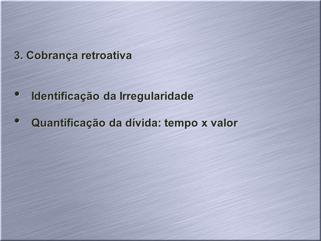 3. Cobrança retroativa Identificação da Irregularidade Quantificação da dívida: tempo x valor 3. Cobrança retroativa Identificação da Irregularidade Q