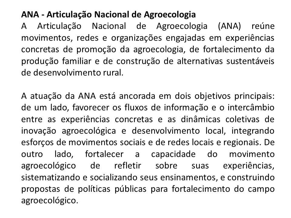 ANA - Articulação Nacional de Agroecologia A Articulação Nacional de Agroecologia (ANA) reúne movimentos, redes e organizações engajadas em experiênci