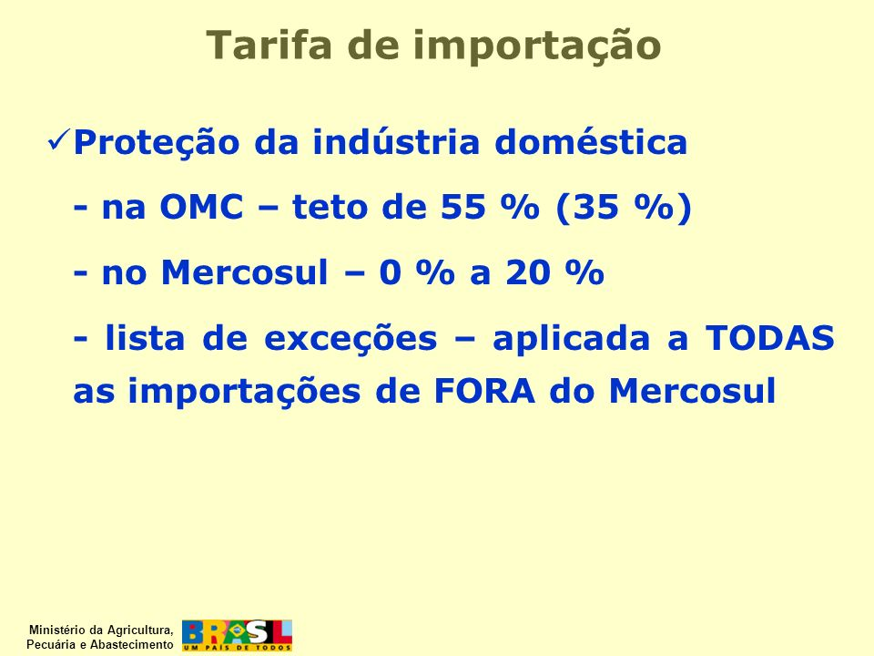 Ministério da Agricultura, Pecuária e Abastecimento Tarifa de importação Proteção da indústria doméstica - na OMC – teto de 55 % (35 %) - no Mercosul