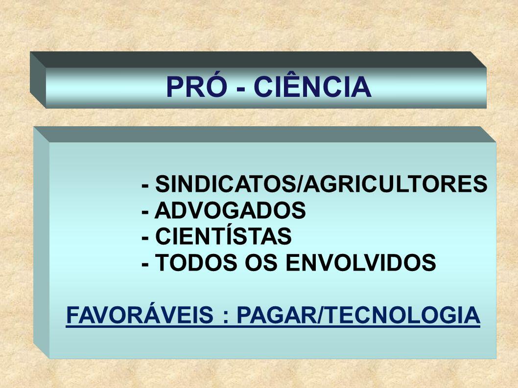 PRÓ - CIÊNCIA - SINDICATOS/AGRICULTORES - ADVOGADOS - CIENTÍSTAS - TODOS OS ENVOLVIDOS FAVORÁVEIS : PAGAR/TECNOLOGIA