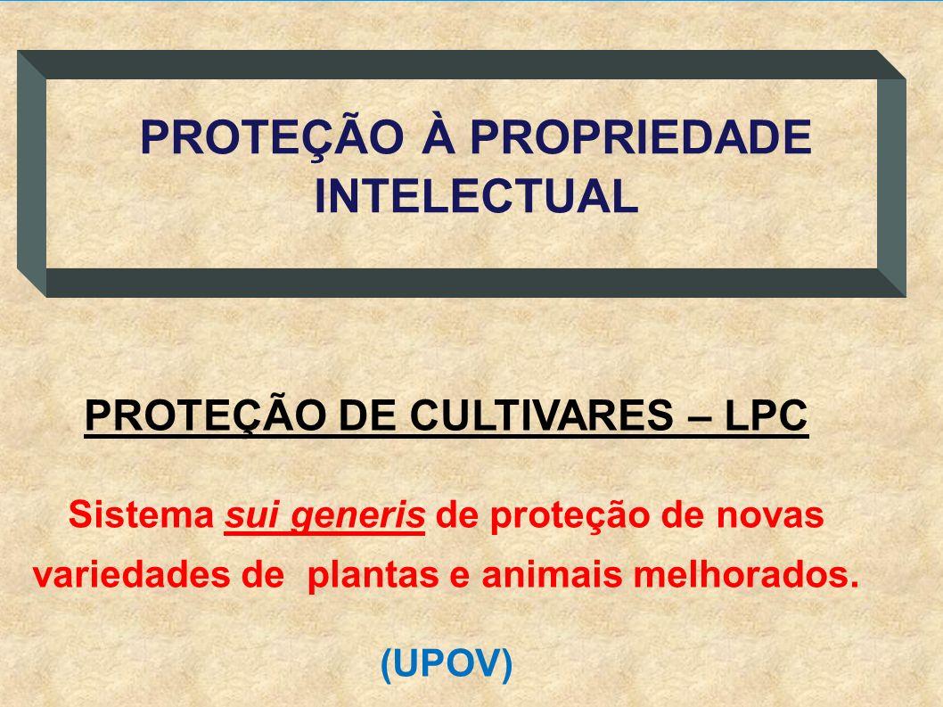 PROTEÇÃO DE CULTIVARES – LPC Sistema sui generis de proteção de novas variedades de plantas e animais melhorados. (UPOV) PROTEÇÃO À PROPRIEDADE INTELE