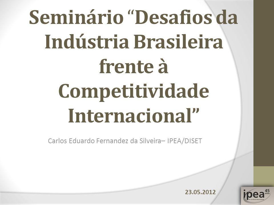 Carlos Eduardo Fernandez da Silveira– IPEA/DISET Seminário Desafios da Indústria Brasileira frente à Competitividade Internacional 23.05.2012