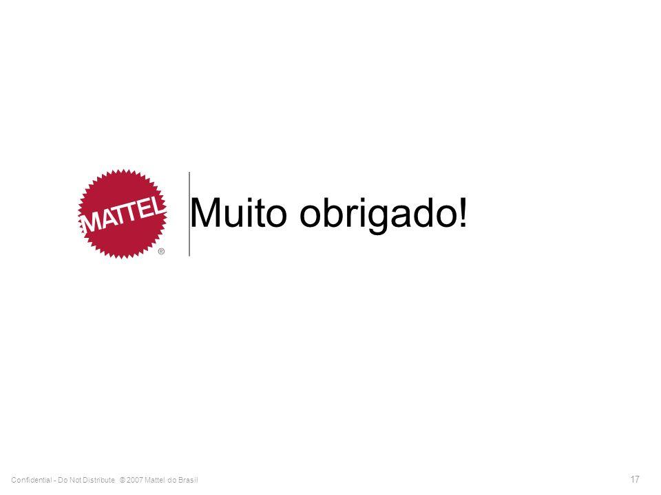 Confidential - Do Not Distribute © 2007 Mattel do Brasil 17 Muito obrigado!