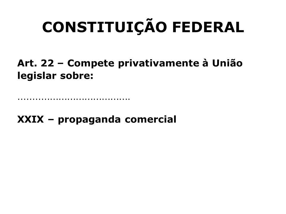 Art. 22 – Compete privativamente à União legislar sobre:....................................... XXIX – propaganda comercial CONSTITUIÇÃO FEDERAL