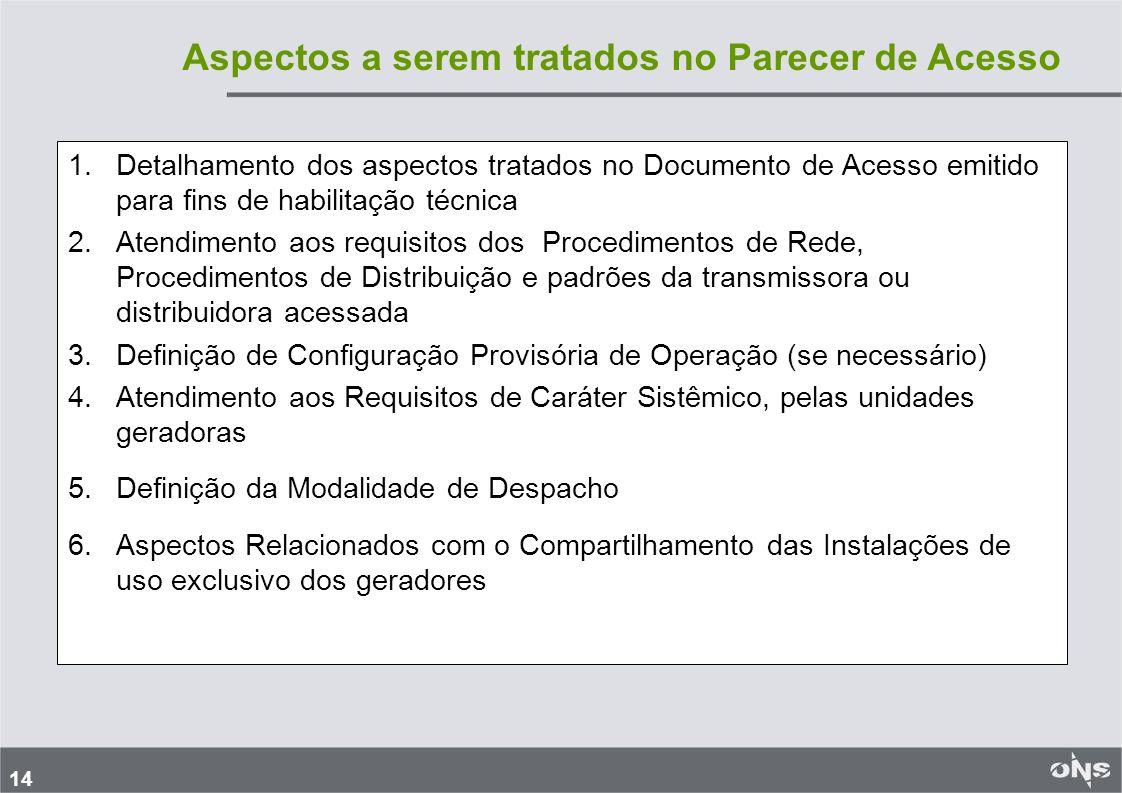 14 1.Detalhamento dos aspectos tratados no Documento de Acesso emitido para fins de habilitação técnica 2.Atendimento aos requisitos dos Procedimentos de Rede, Procedimentos de Distribuição e padrões da transmissora ou distribuidora acessada 3.Definição de Configuração Provisória de Operação (se necessário) 4.Atendimento aos Requisitos de Caráter Sistêmico, pelas unidades geradoras 5.Definição da Modalidade de Despacho 6.Aspectos Relacionados com o Compartilhamento das Instalações de uso exclusivo dos geradores Aspectos a serem tratados no Parecer de Acesso