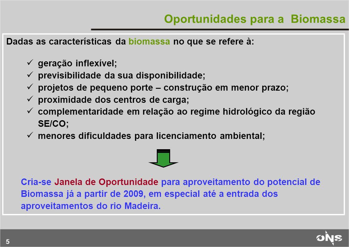 5 Oportunidades para a Biomassa Dadas as características da biomassa no que se refere à: geração inflexível; previsibilidade da sua disponibilidade; projetos de pequeno porte – construção em menor prazo; proximidade dos centros de carga; complementaridade em relação ao regime hidrológico da região SE/CO; menores dificuldades para licenciamento ambiental; Cria-se Janela de Oportunidade para aproveitamento do potencial de Biomassa já a partir de 2009, em especial até a entrada dos aproveitamentos do rio Madeira.