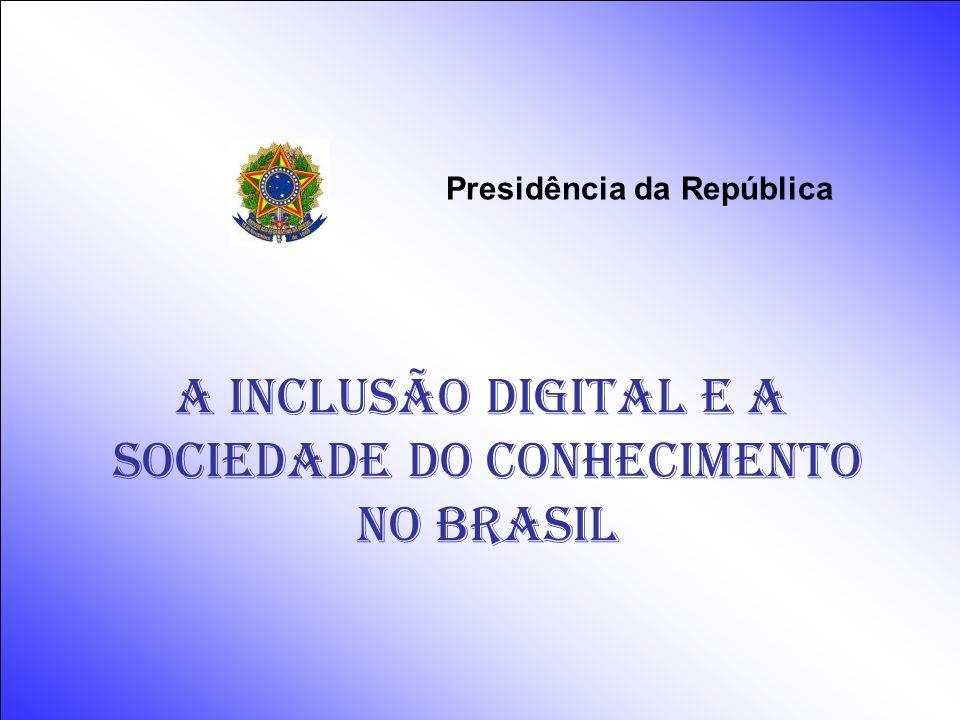 Presidência da República A INCLUSÃO DIGITAL e a Sociedade do conhecimento NO BRASIL