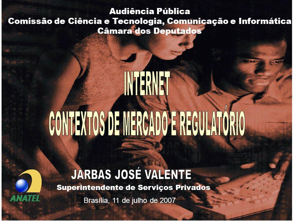 INTERNET – Contextos de Mercado e Regulatório Superintendente de Serviços Privados Brasília, 11 de julho de 2007 Audiência Pública Comissão de Ciência e Tecnologia, Comunicação e Informática Câmara dos Deputados