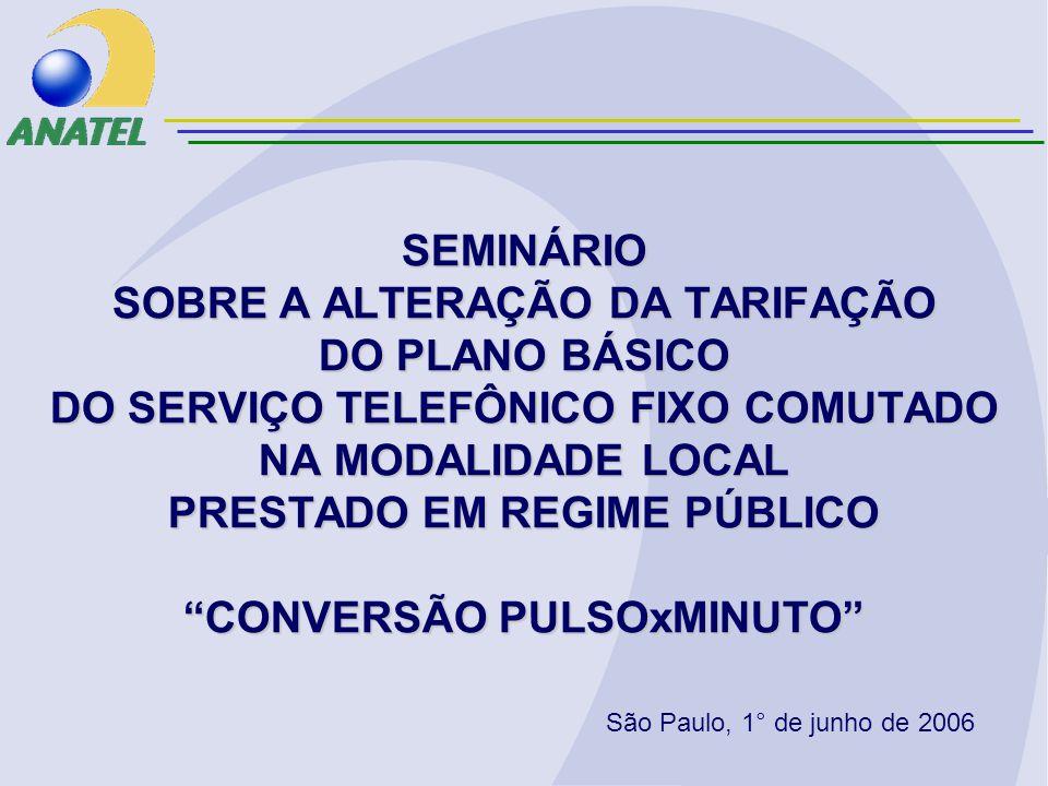 SEMINÁRIO SOBRE A ALTERAÇÃO DA TARIFAÇÃO DO PLANO BÁSICO DO SERVIÇO TELEFÔNICO FIXO COMUTADO NA MODALIDADE LOCAL PRESTADO EM REGIME PÚBLICO CONVERSÃO PULSOxMINUTO São Paulo, 1° de junho de 2006