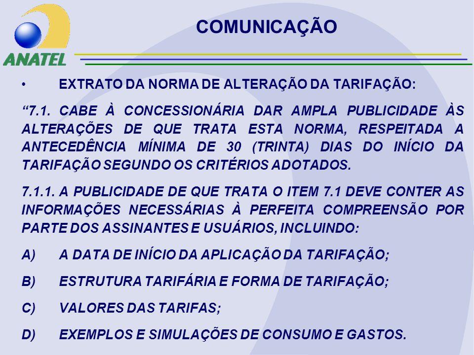 COMUNICAÇÃO EXTRATO DA NORMA DE ALTERAÇÃO DA TARIFAÇÃO: 7.1.CABE À CONCESSIONÁRIA DAR AMPLA PUBLICIDADE ÀS ALTERAÇÕES DE QUE TRATA ESTA NORMA, RESPEITADA A ANTECEDÊNCIA MÍNIMA DE 30 (TRINTA) DIAS DO INÍCIO DA TARIFAÇÃO SEGUNDO OS CRITÉRIOS ADOTADOS.