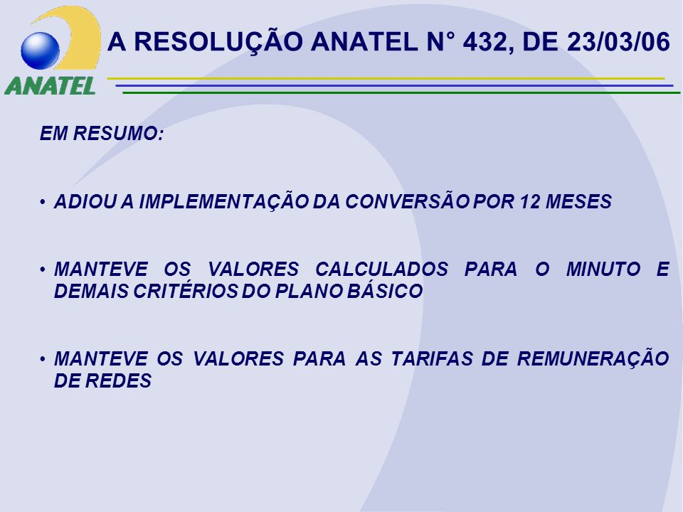 A RESOLUÇÃO ANATEL N° 432, DE 23/03/06 EM RESUMO: ADIOU A IMPLEMENTAÇÃO DA CONVERSÃO POR 12 MESES MANTEVE OS VALORES CALCULADOS PARA O MINUTO E DEMAIS CRITÉRIOS DO PLANO BÁSICO MANTEVE OS VALORES PARA AS TARIFAS DE REMUNERAÇÃO DE REDES