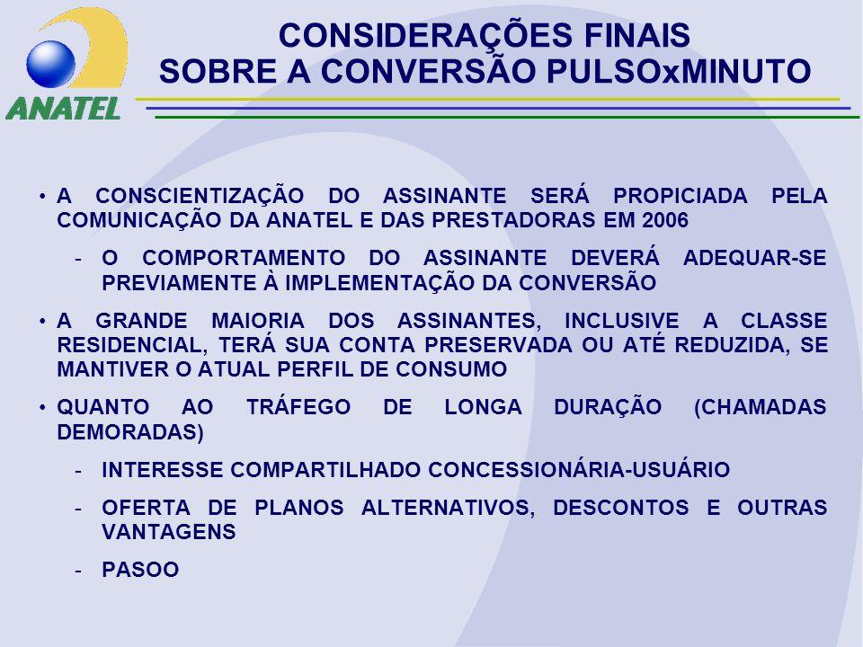 A CONSCIENTIZAÇÃO DO ASSINANTE SERÁ PROPICIADA PELA COMUNICAÇÃO DA ANATEL E DAS PRESTADORAS EM 2006 -O COMPORTAMENTO DO ASSINANTE DEVERÁ ADEQUAR-SE PREVIAMENTE À IMPLEMENTAÇÃO DA CONVERSÃO A GRANDE MAIORIA DOS ASSINANTES, INCLUSIVE A CLASSE RESIDENCIAL, TERÁ SUA CONTA PRESERVADA OU ATÉ REDUZIDA, SE MANTIVER O ATUAL PERFIL DE CONSUMO QUANTO AO TRÁFEGO DE LONGA DURAÇÃO (CHAMADAS DEMORADAS) -INTERESSE COMPARTILHADO CONCESSIONÁRIA-USUÁRIO -OFERTA DE PLANOS ALTERNATIVOS, DESCONTOS E OUTRAS VANTAGENS -PASOO CONSIDERAÇÕES FINAIS SOBRE A CONVERSÃO PULSOxMINUTO