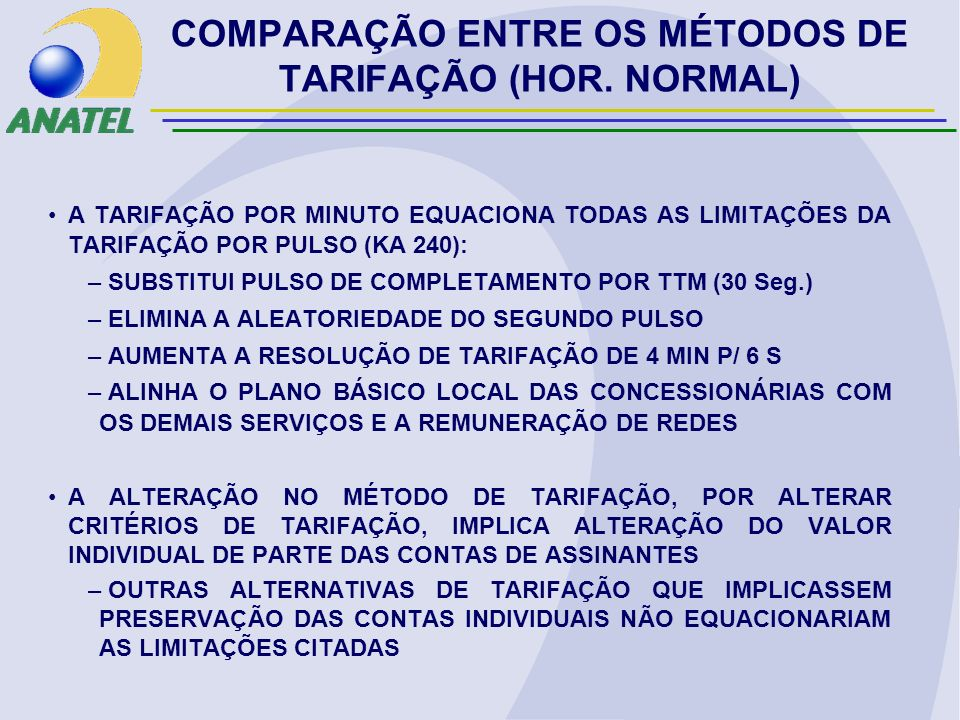 A TARIFAÇÃO POR MINUTO EQUACIONA TODAS AS LIMITAÇÕES DA TARIFAÇÃO POR PULSO (KA 240): – SUBSTITUI PULSO DE COMPLETAMENTO POR TTM (30 Seg.) – ELIMINA A ALEATORIEDADE DO SEGUNDO PULSO – AUMENTA A RESOLUÇÃO DE TARIFAÇÃO DE 4 MIN P/ 6 S – ALINHA O PLANO BÁSICO LOCAL DAS CONCESSIONÁRIAS COM OS DEMAIS SERVIÇOS E A REMUNERAÇÃO DE REDES A ALTERAÇÃO NO MÉTODO DE TARIFAÇÃO, POR ALTERAR CRITÉRIOS DE TARIFAÇÃO, IMPLICA ALTERAÇÃO DO VALOR INDIVIDUAL DE PARTE DAS CONTAS DE ASSINANTES – OUTRAS ALTERNATIVAS DE TARIFAÇÃO QUE IMPLICASSEM PRESERVAÇÃO DAS CONTAS INDIVIDUAIS NÃO EQUACIONARIAM AS LIMITAÇÕES CITADAS COMPARAÇÃO ENTRE OS MÉTODOS DE TARIFAÇÃO (HOR.