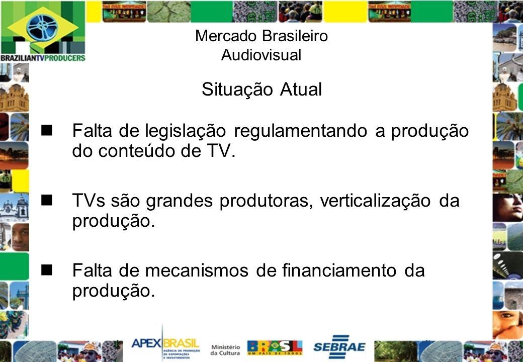 Mercado Brasileiro Audiovisual Situação Atual Falta de legislação regulamentando a produção do conteúdo de TV. TVs são grandes produtoras, verticaliza