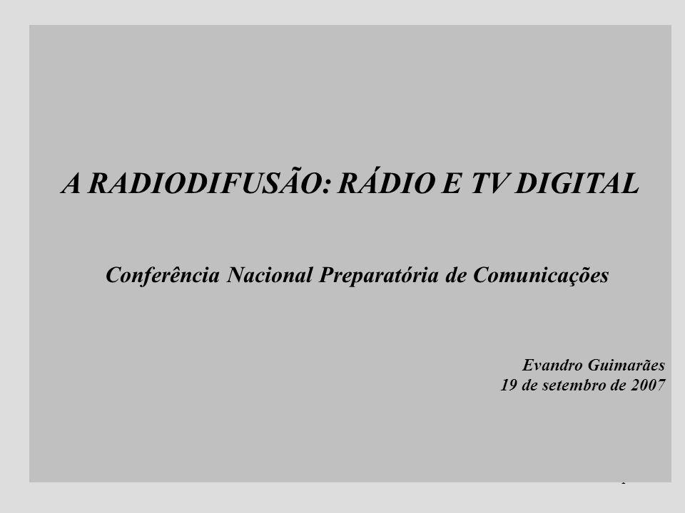 1 A RADIODIFUSÃO: RÁDIO E TV DIGITAL Conferência Nacional Preparatória de Comunicações Evandro Guimarães 19 de setembro de 2007