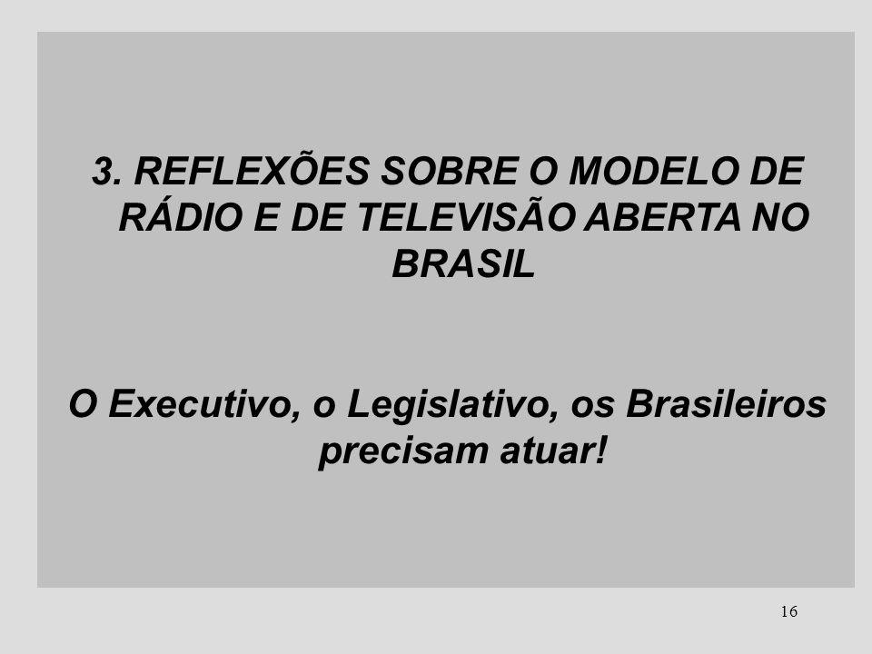 16 3. REFLEXÕES SOBRE O MODELO DE RÁDIO E DE TELEVISÃO ABERTA NO BRASIL O Executivo, o Legislativo, os Brasileiros precisam atuar!