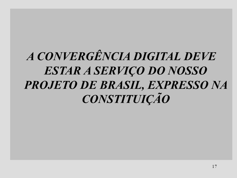 17 A CONVERGÊNCIA DIGITAL DEVE ESTAR A SERVIÇO DO NOSSO PROJETO DE BRASIL, EXPRESSO NA CONSTITUIÇÃO