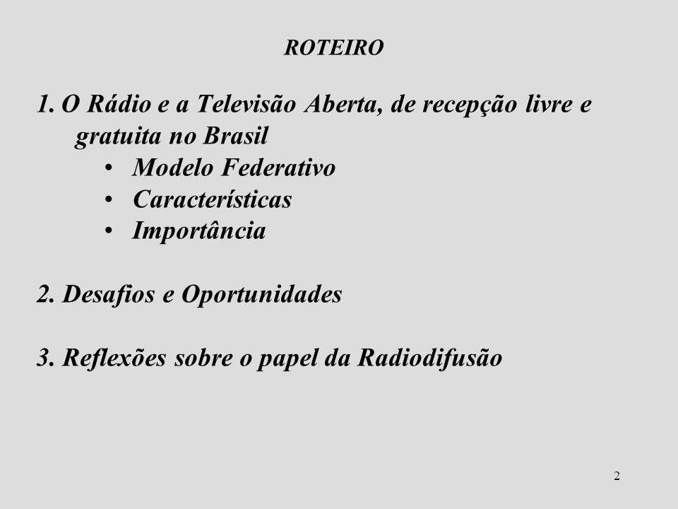 2 ROTEIRO 1. O Rádio e a Televisão Aberta, de recepção livre e gratuita no Brasil Modelo Federativo Características Importância 2. Desafios e Oportuni
