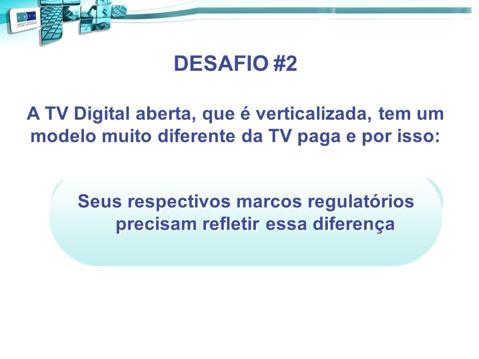 Seus respectivos marcos regulatórios precisam refletir essa diferença DESAFIO #2 A TV Digital aberta, que é verticalizada, tem um modelo muito diferen