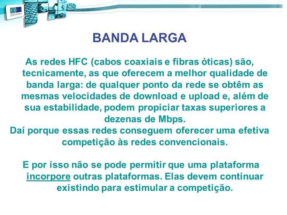 BANDA LARGA As redes HFC (cabos coaxiais e fibras óticas) são, tecnicamente, as que oferecem a melhor qualidade de banda larga: de qualquer ponto da r