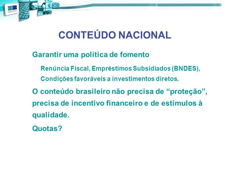 CONTEÚDO NACIONAL Garantir uma política de fomento Renúncia Fiscal, Empréstimos Subsidiados (BNDES), Condições favoráveis a investimentos diretos. O c
