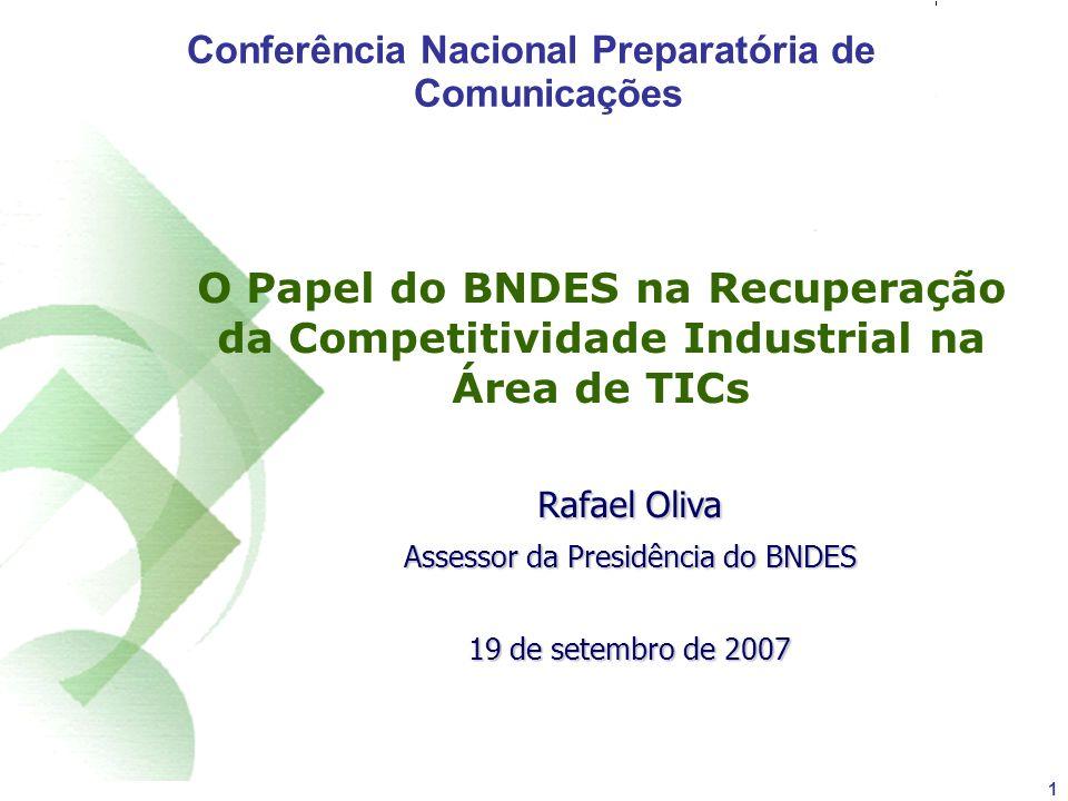 1 O Papel do BNDES na Recuperação da Competitividade Industrial na Área de TICs Rafael Oliva Assessor da Presidência do BNDES 19 de setembro de 2007 Conferência Nacional Preparatória de Comunicações