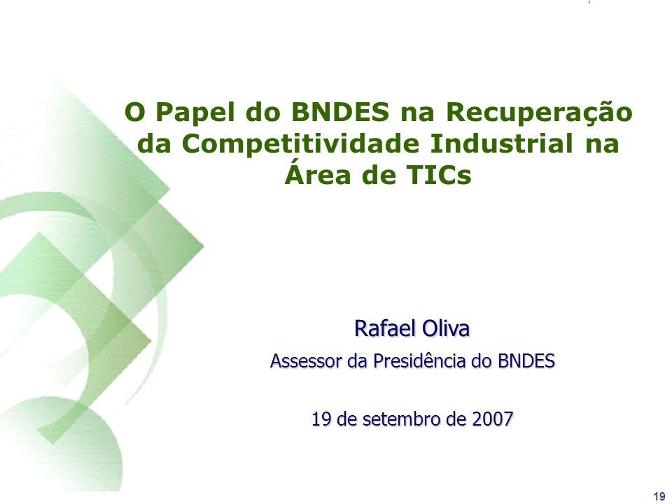 19 O Papel do BNDES na Recuperação da Competitividade Industrial na Área de TICs Rafael Oliva Assessor da Presidência do BNDES 19 de setembro de 2007