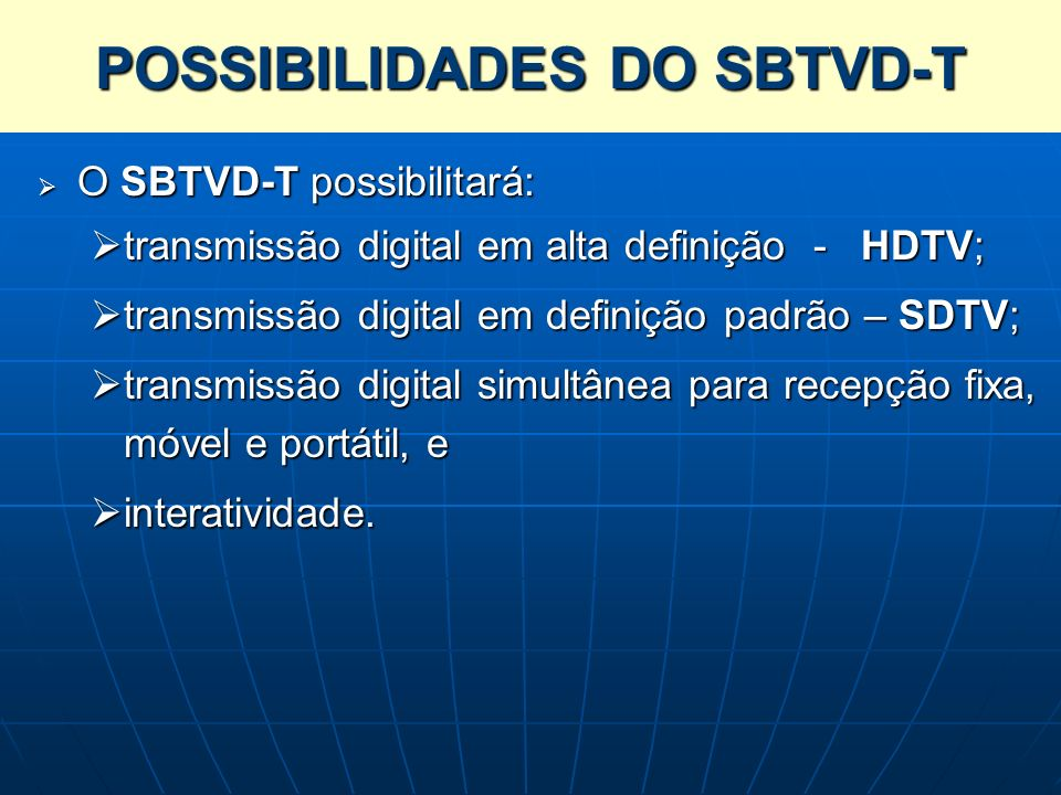 POSSIBILIDADES DO SBTVD-T O SBTVD-T possibilitará: O SBTVD-T possibilitará: transmissão digital em alta definição - HDTV; transmissão digital em alta