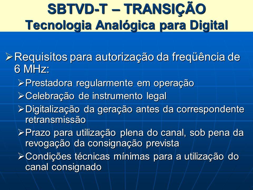 SBTVD-T – TRANSIÇÃO Tecnologia Analógica para Digital Requisitos para autorização da freqüência de 6 MHz: Requisitos para autorização da freqüência de